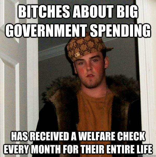Bitches about big government spending Has received a welfare check every month for their entire life - Bitches about big government spending Has received a welfare check every month for their entire life  Scumbag Steve