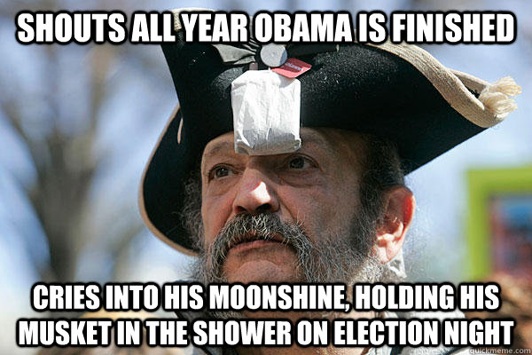 Shouts all year Obama is finished Cries into his moonshine, holding his musket in the shower on election night