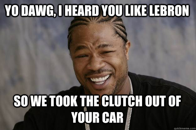 yo dawg, i heard you like Lebron So we took the clutch out of your car