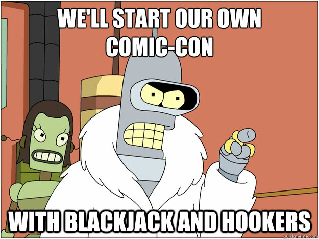 We'll start our own Comic-con WITH BLACKJACK AND HOOKERS - We'll start our own Comic-con WITH BLACKJACK AND HOOKERS  BENDER STATE MEET