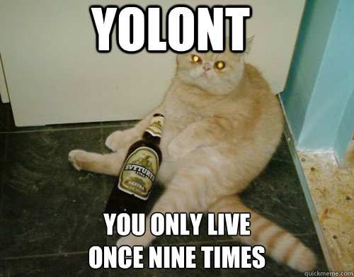 YOLONT YOU ONLY LIVE  ONCE NINE TIMES