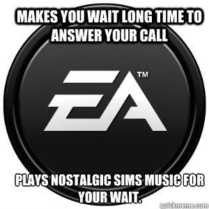 makes you wait long time to answer your call plays nostalgic sims music for your wait.