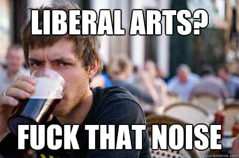 Liberal Arts? Fuck that noise - Liberal Arts? Fuck that noise  Lazy College Senior