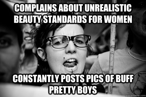 Complains about unrealistic beauty standards for women constantly posts pics of buff pretty boys  Hypocrite Feminist