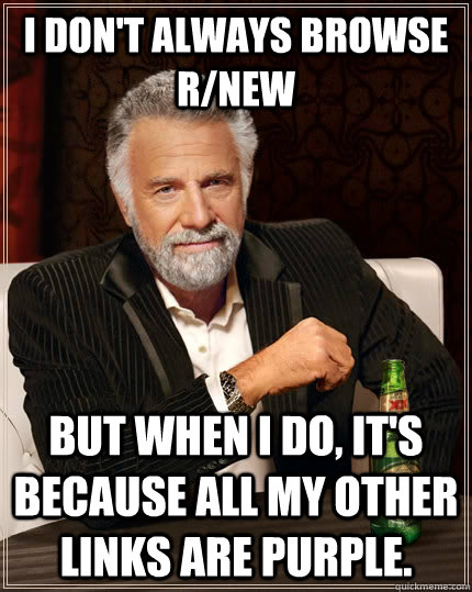 I don't always browse r/new but when I do, it's because all my other links are purple. - I don't always browse r/new but when I do, it's because all my other links are purple.  The Most Interesting Man In The World