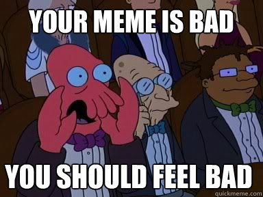 your meme is bad  you should feel bad