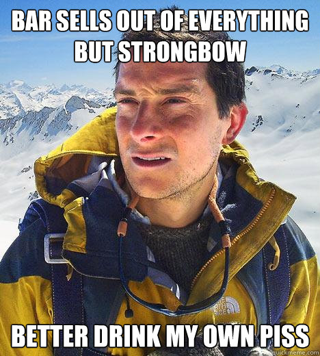 bar sells out of everything but strongbow better drink my own piss - bar sells out of everything but strongbow better drink my own piss  Bear Grylls
