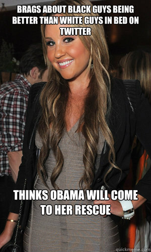 Brags about black guys being better than white guys in bed on twitter Thinks Obama will come to her rescue