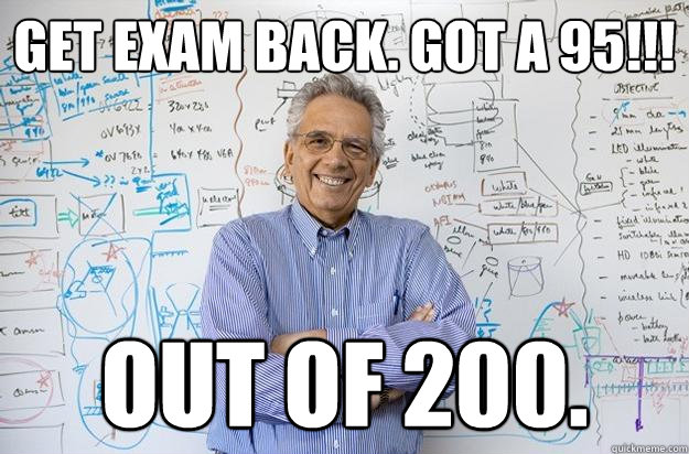 Get exam back. Got a 95!!! OUT OF 200. - Get exam back. Got a 95!!! OUT OF 200.  Engineering Professor