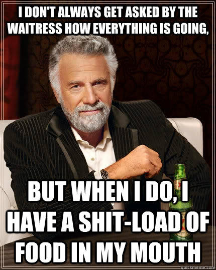 I don't always get asked by the waitress how everything is going, but when I do, I have a shit-load of food in my mouth - I don't always get asked by the waitress how everything is going, but when I do, I have a shit-load of food in my mouth  The Most Interesting Man In The World