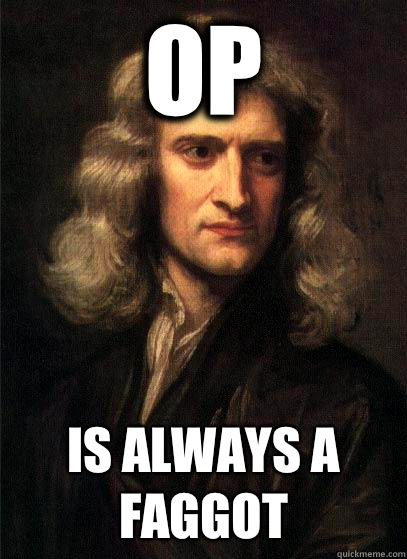 OP Is always a faggot - OP Is always a faggot  Sir Isaac Newton