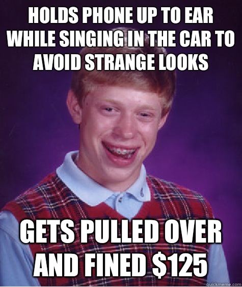 Holds phone up to ear while singing in the car to avoid strange looks Gets pulled over and fined $125 - Holds phone up to ear while singing in the car to avoid strange looks Gets pulled over and fined $125  Bad Luck Brian