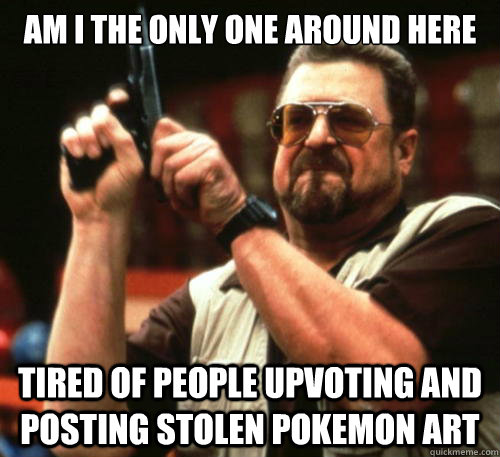 Am i the only one around here tired of people upvoting and posting stolen pokemon art - Am i the only one around here tired of people upvoting and posting stolen pokemon art  Am I The Only One Around Here