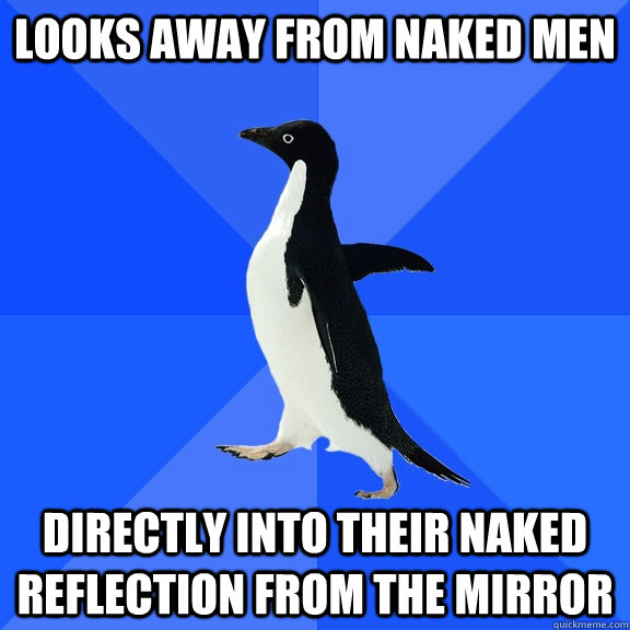 Looks away from naked men directly into their naked reflection from the mirror - Looks away from naked men directly into their naked reflection from the mirror  Socially Awkward Penguin