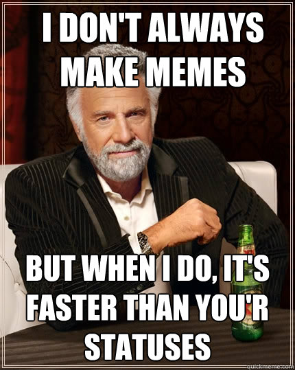 I Don't always make memes But when i do, it's faster than you'r statuses - I Don't always make memes But when i do, it's faster than you'r statuses  The Most Interesting Man In The World