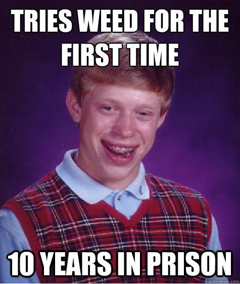 Tries weed for the first time 10 years in prison - Tries weed for the first time 10 years in prison  Bad Luck Brian