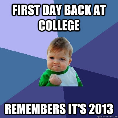 First day back at college remembers it's 2013 - First day back at college remembers it's 2013  Success Kid