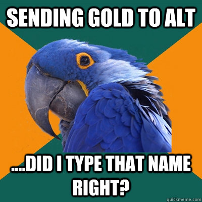 sending gold to alt ....did i type that name right? - sending gold to alt ....did i type that name right?  Paranoid Parrot