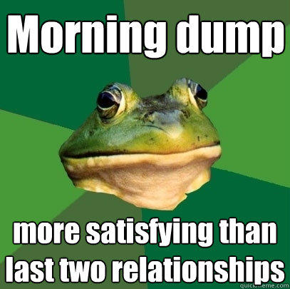 Morning dump more satisfying than last two relationships - Morning dump more satisfying than last two relationships  Foul Bachelor Frog