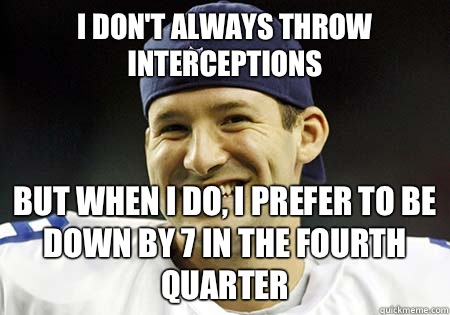 I don't always throw interceptions but when I do, I prefer to be down by 7 in the fourth quarter