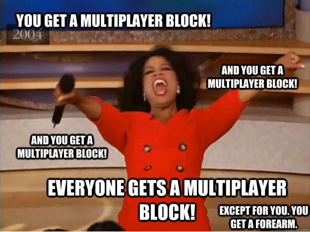 You get a multiplayer block! everyone gets a multiplayer block! and you get a multiplayer block! and you get a multiplayer block! Except for you. You get a forearm. - You get a multiplayer block! everyone gets a multiplayer block! and you get a multiplayer block! and you get a multiplayer block! Except for you. You get a forearm.  oprah you get a car