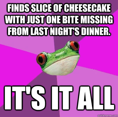 Finds slice of cheesecake with just one bite missing from last night's dinner. It's it all - Finds slice of cheesecake with just one bite missing from last night's dinner. It's it all  Foul Bachelorette Frog