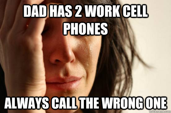 Dad has 2 work cell phones Always call the wrong one - Dad has 2 work cell phones Always call the wrong one  First World Problems