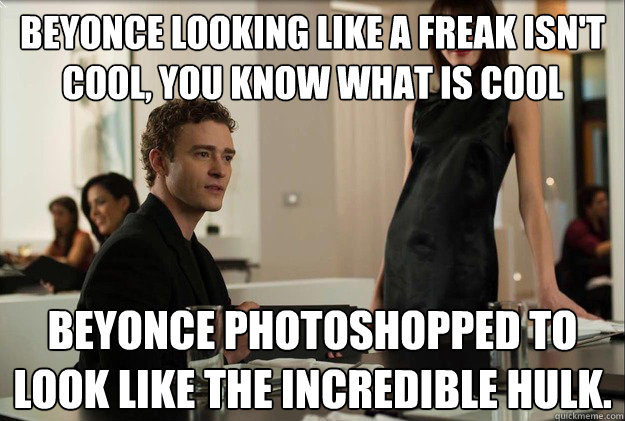 Beyonce looking like a freak isn't cool, you know what is cool Beyonce photoshopped to look like the incredible hulk. - Beyonce looking like a freak isn't cool, you know what is cool Beyonce photoshopped to look like the incredible hulk.  justin timberlake the social network scene