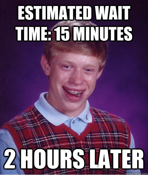 Estimated wait time: 15 minutes 2 hours later - Estimated wait time: 15 minutes 2 hours later  Bad Luck Brian