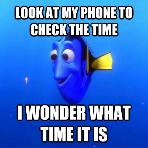 LOOK AT MY PHONE TO CHECK THE TIME I WONDER WHAT TIME IT IS - LOOK AT MY PHONE TO CHECK THE TIME I WONDER WHAT TIME IT IS  dory