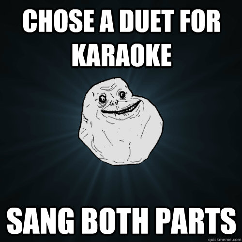 Funny Karaoke Memes : Chose a duet for karaoke sang both parts forever alone