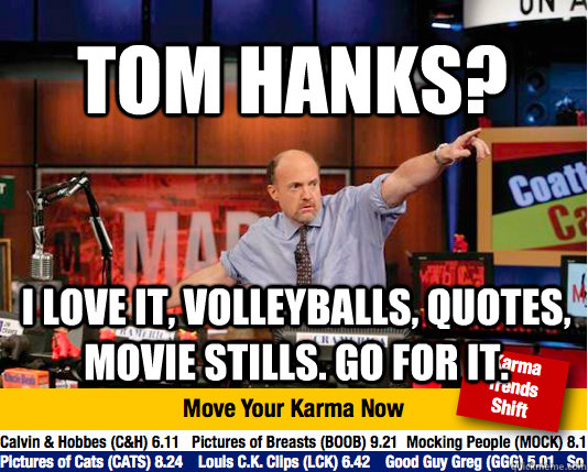 TOM HANKS?  I LOVE IT, VOLLEYBALLS, QUOTES, MOVIE STILLS. GO FOR IT. - TOM HANKS?  I LOVE IT, VOLLEYBALLS, QUOTES, MOVIE STILLS. GO FOR IT.  Mad Karma with Jim Cramer