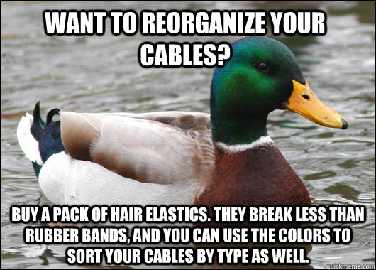 Want to reorganize your cables? Buy a pack of hair elastics. They break less than rubber bands, and you can use the colors to sort your cables by type as well.  - Want to reorganize your cables? Buy a pack of hair elastics. They break less than rubber bands, and you can use the colors to sort your cables by type as well.   Actual Advice Mallard