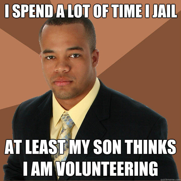 I spend a lot of time i jail at least my son thinks i am volunteering   - I spend a lot of time i jail at least my son thinks i am volunteering    Successful Black Man