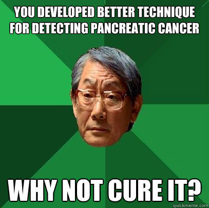 You developed better technique for detecting pancreatic cancer Why not cure it?  High Expectations Asian Father