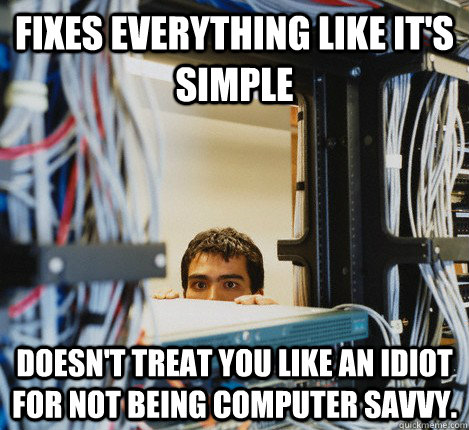 Fixes everything like it's simple Doesn't treat you like an idiot for not being computer savvy.