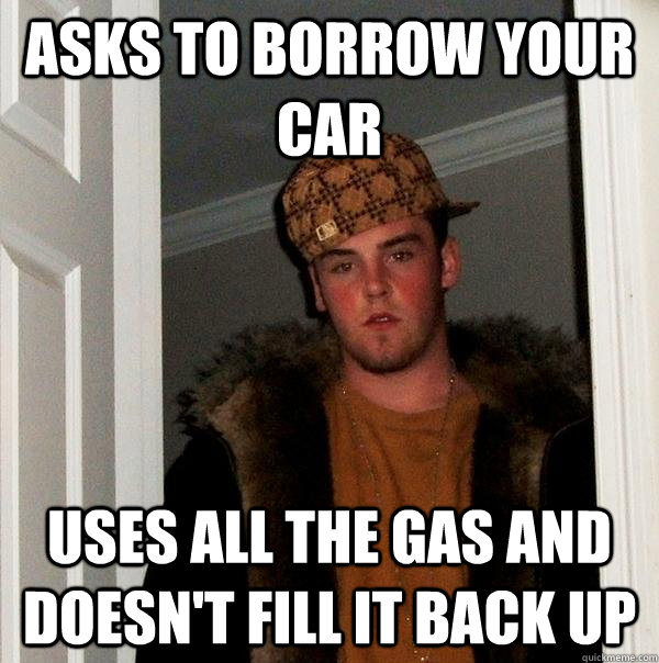 Asks to borrow your car uses all the gas and doesn't fill it back up - Asks to borrow your car uses all the gas and doesn't fill it back up  Scumbag Steve
