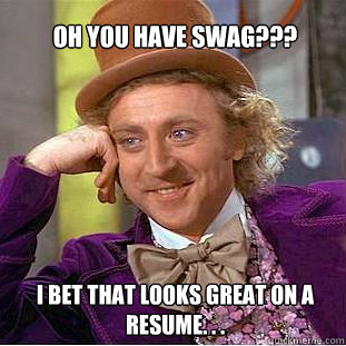 oh you have swag??? I bet that looks great on a resume. . . - oh you have swag??? I bet that looks great on a resume. . .  Willy Wonka Meme