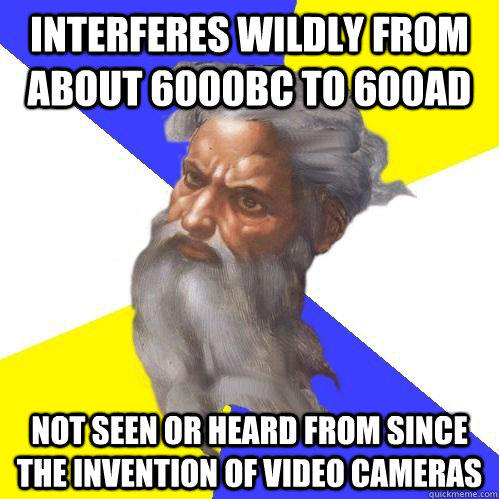Interferes wildly from about 6000BC to 600AD not seen or heard from since the invention of video cameras  Advice God