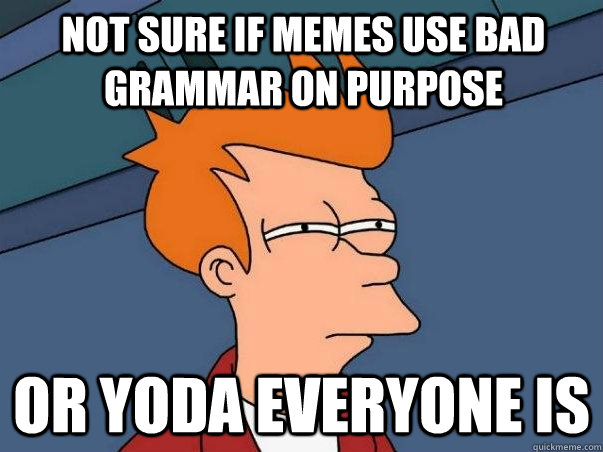not sure if memes use bad grammar on purpose or yoda everyone is