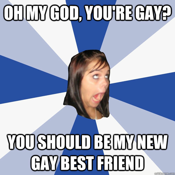 Oh my god, you're gay? you should be my new gay best friend - Oh my god, you're gay? you should be my new gay best friend  Annoying Facebook Girl