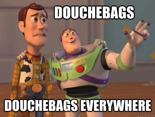 Douchebags Douchebags everywhere  Buzz Lightyear