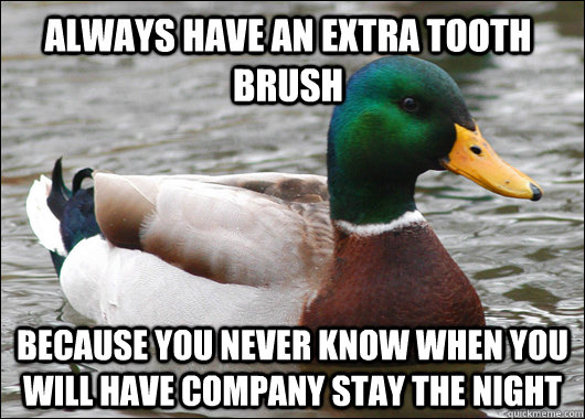 Always have an extra tooth brush Because you never know when you will have company stay the night  - Always have an extra tooth brush Because you never know when you will have company stay the night   Actual Advice Mallard