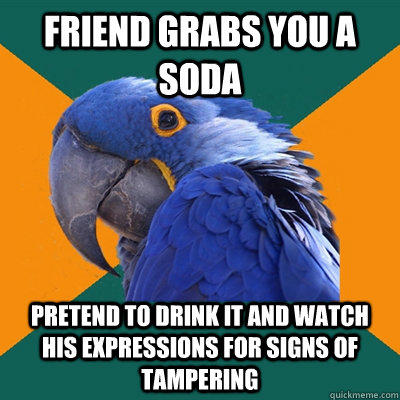 Friend grabs you a soda Pretend to drink it and watch his expressions for signs of tampering - Friend grabs you a soda Pretend to drink it and watch his expressions for signs of tampering  Paranoid Parrot
