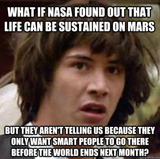what if nasa found out that life can be sustained on mars but they aren't telling us because they only want smart people to go there before the world ends next month? - what if nasa found out that life can be sustained on mars but they aren't telling us because they only want smart people to go there before the world ends next month?  conspiracy keanu