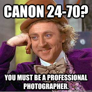 Canon 24-70? You must be a professional photographer. - Canon 24-70? You must be a professional photographer.  You get nothing wonka