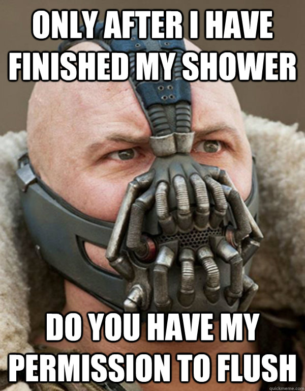 Only after i have finished my shower  do you have my permission to flush - Only after i have finished my shower  do you have my permission to flush  Bane