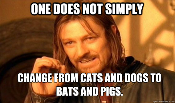One does not simply change from cats and dogs to bats and pigs. - One does not simply change from cats and dogs to bats and pigs.  Boromirmod