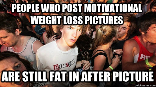 People who post motivational weight loss pictures are still fat in after picture - People who post motivational weight loss pictures are still fat in after picture  Sudden Clarity Clarence Neopet