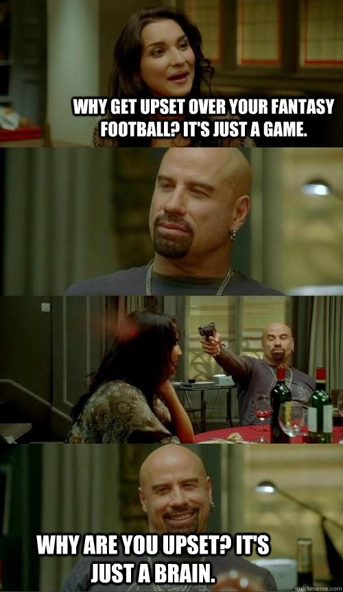 Why get upset over your fantasy football? It's just a game. Why are you upset? It's just a brain.  Skinhead John